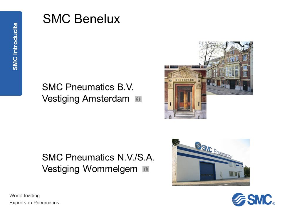 World leading Experts in Pneumatics SMC Pneumatics B.V. Vestiging Amsterdam SMC Benelux SMC Pneumatics N.V./S.A. Vestiging Wommelgem SMC introducite