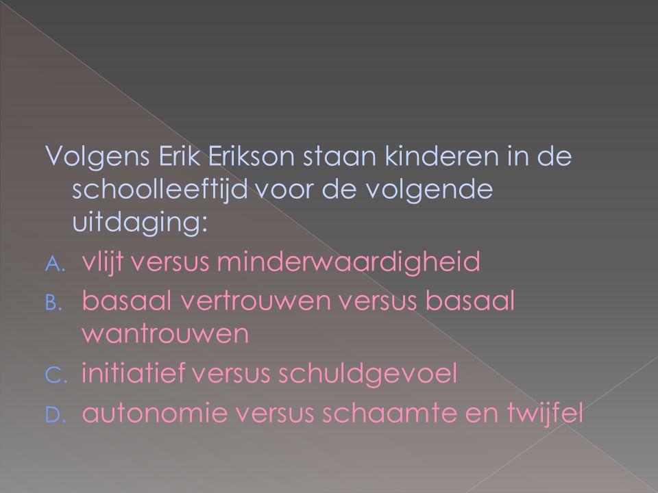 Volgens Erik Erikson staan kinderen in de schoolleeftijd voor de volgende uitdaging: A. vlijt versus minderwaardigheid B. basaal vertrouwen versus bas