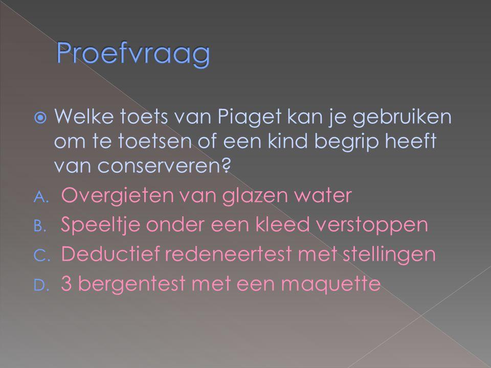  Welke toets van Piaget kan je gebruiken om te toetsen of een kind begrip heeft van conserveren? A. Overgieten van glazen water B. Speeltje onder een