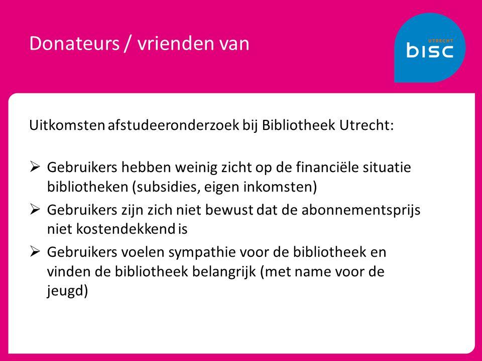 Donateurs / vrienden van Uitkomsten afstudeeronderzoek bij Bibliotheek Utrecht:  Gebruikers hebben weinig zicht op de financiële situatie bibliotheken (subsidies, eigen inkomsten)  Gebruikers zijn zich niet bewust dat de abonnementsprijs niet kostendekkend is  Gebruikers voelen sympathie voor de bibliotheek en vinden de bibliotheek belangrijk (met name voor de jeugd)