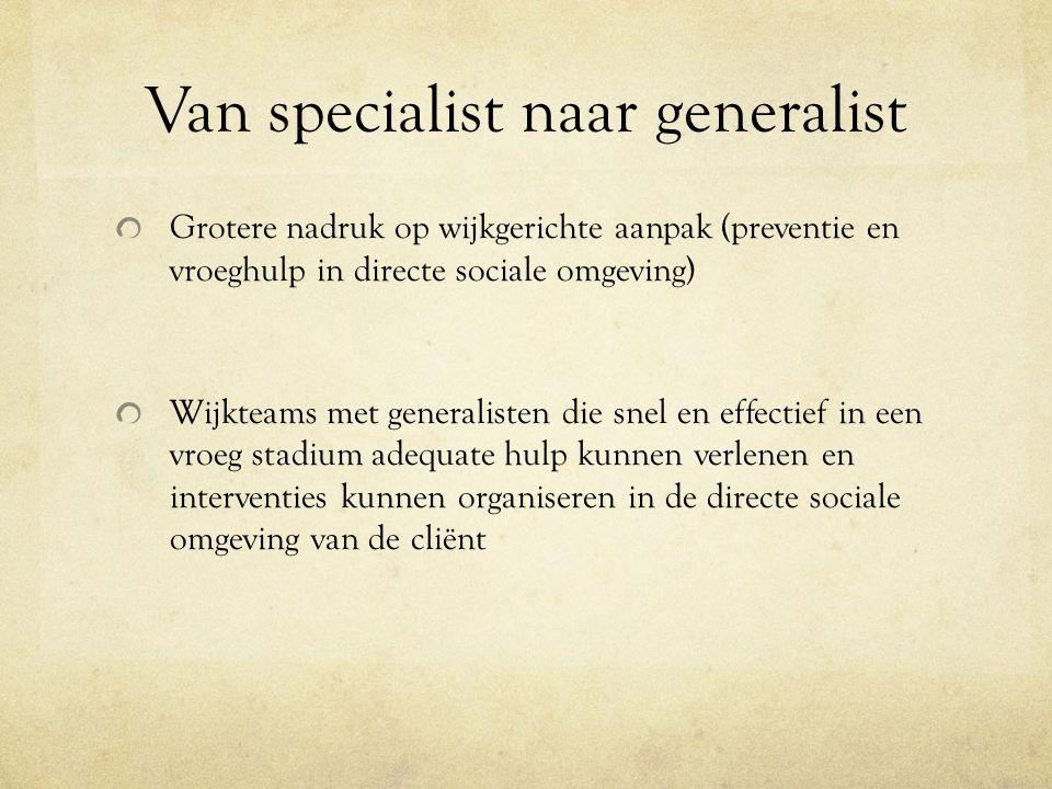 Van specialist naar generalist Grotere nadruk op wijkgerichte aanpak (preventie en vroeghulp in directe sociale omgeving) Wijkteams met generalisten d