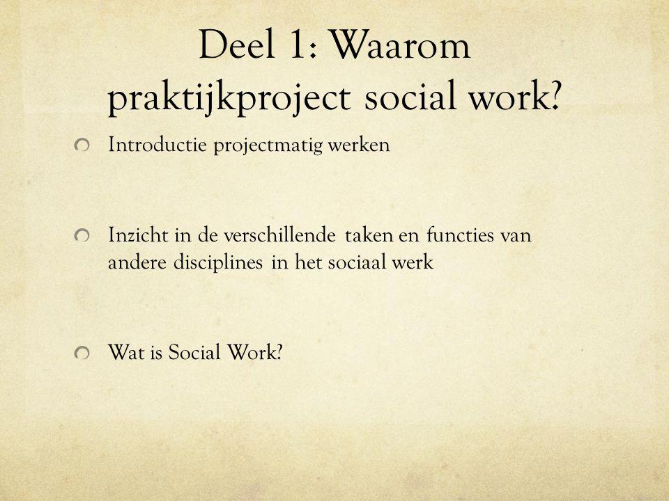 Deel 1: Waarom praktijkproject social work? Introductie projectmatig werken Inzicht in de verschillende taken en functies van andere disciplines in he
