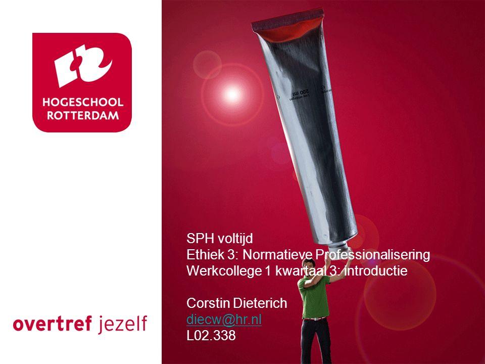 SPH voltijd Ethiek 3: Normatieve Professionalisering Werkcollege 1 kwartaal 3: introductie Corstin Dieterich diecw@hr.nl L02.338