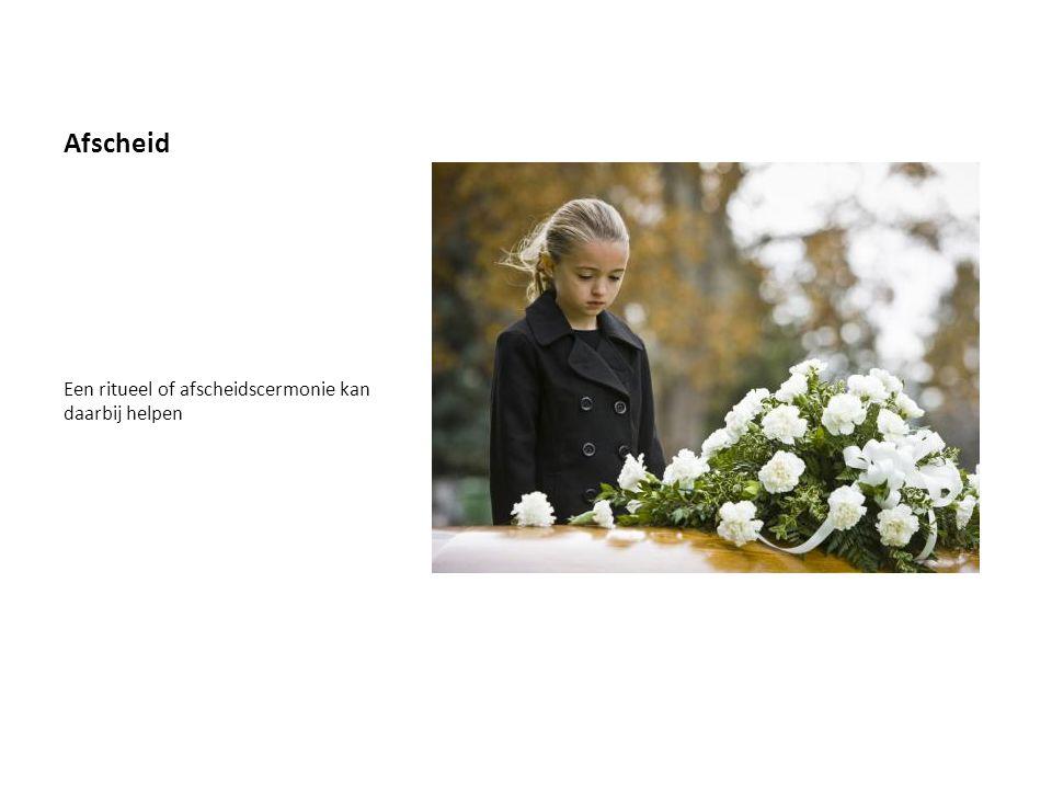Afscheid Een ritueel of afscheidscermonie kan daarbij helpen