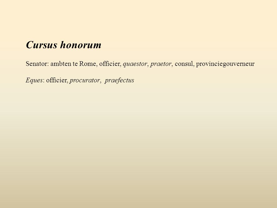 Cursus honorum Senator: ambten te Rome, officier, quaestor, praetor, consul, provinciegouverneur Eques: officier, procurator, praefectus