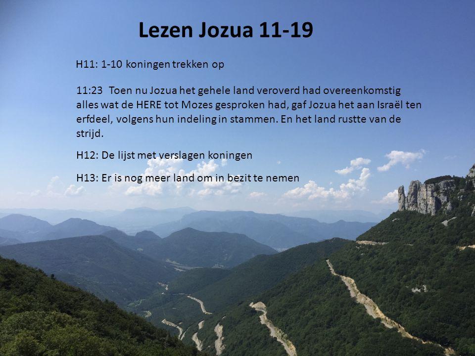 Lezen Jozua 11-19 H11: 1-10 koningen trekken op H12: De lijst met verslagen koningen H13: Er is nog meer land om in bezit te nemen 11:23 Toen nu Jozua het gehele land veroverd had overeenkomstig alles wat de HERE tot Mozes gesproken had, gaf Jozua het aan Israël ten erfdeel, volgens hun indeling in stammen.