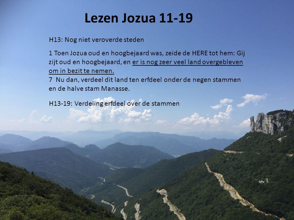Lezen Jozua 11-19 H13: Nog niet veroverde steden 1 Toen Jozua oud en hoogbejaard was, zeide de HERE tot hem: Gij zijt oud en hoogbejaard, en er is nog