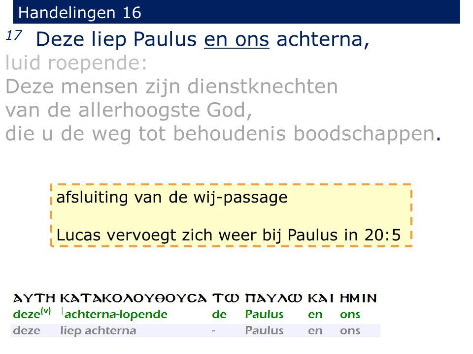Handelingen 16 17 Deze liep Paulus en ons achterna, luid roepende: Deze mensen zijn dienstknechten van de allerhoogste God, die u de weg tot behoudenis boodschappen.
