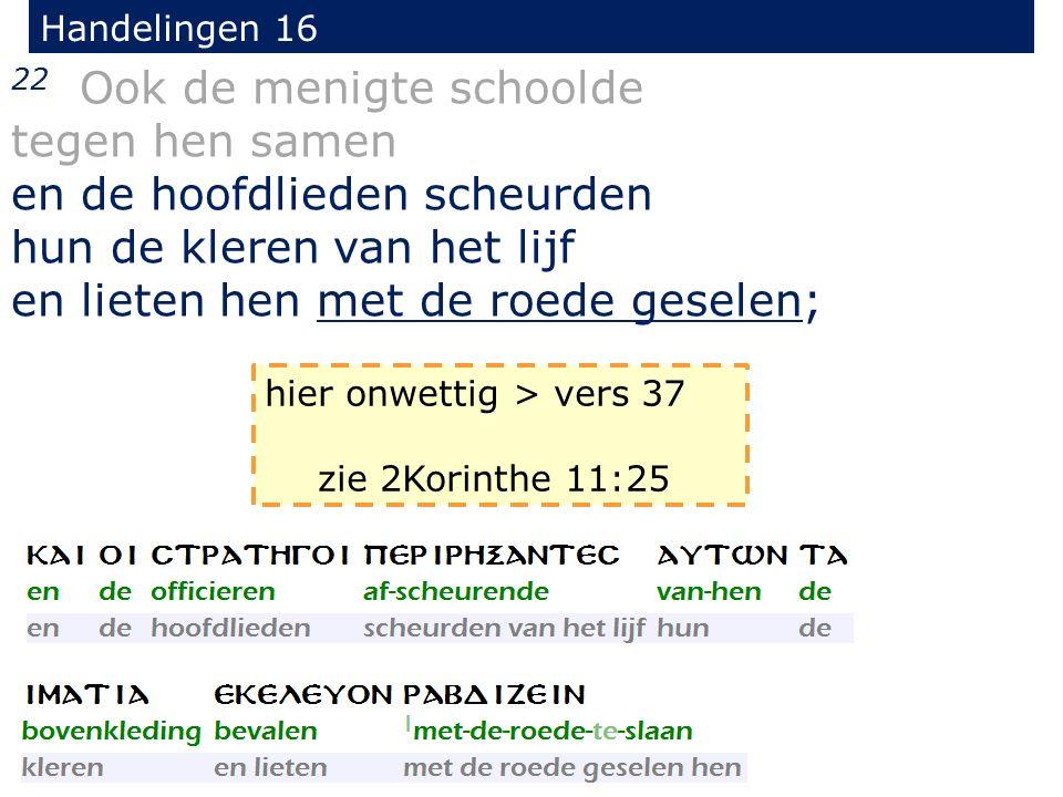 Handelingen 16 22 Ook de menigte schoolde tegen hen samen en de hoofdlieden scheurden hun de kleren van het lijf en lieten hen met de roede geselen; hier onwettig > vers 37 zie 2Korinthe 11:25