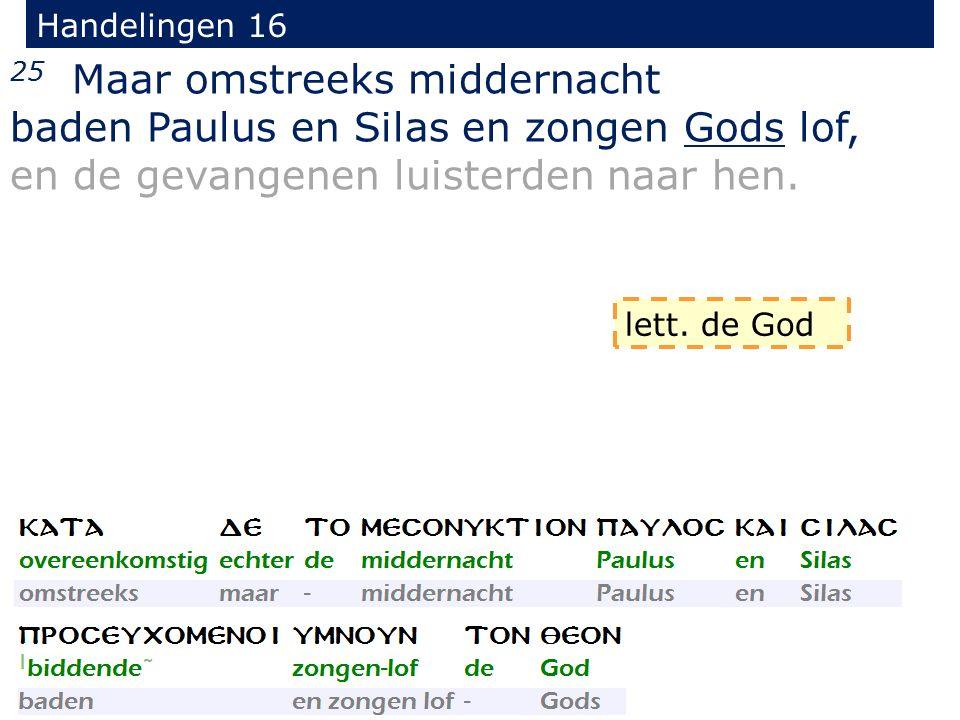 Handelingen 16 25 Maar omstreeks middernacht baden Paulus en Silas en zongen Gods lof, en de gevangenen luisterden naar hen.