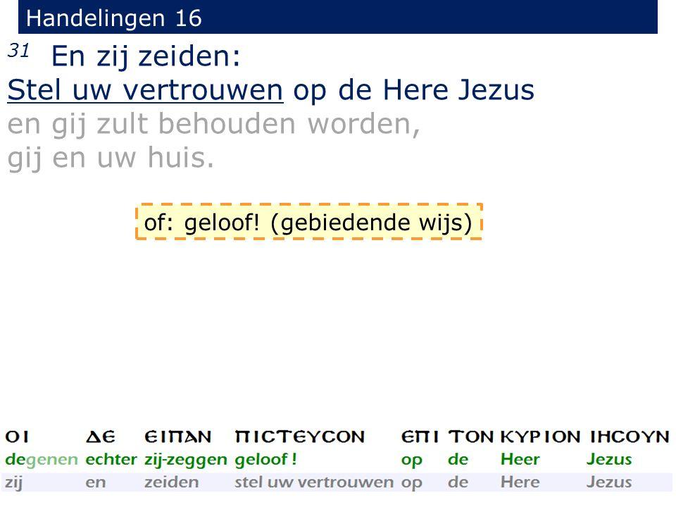 Handelingen 16 31 En zij zeiden: Stel uw vertrouwen op de Here Jezus en gij zult behouden worden, gij en uw huis.
