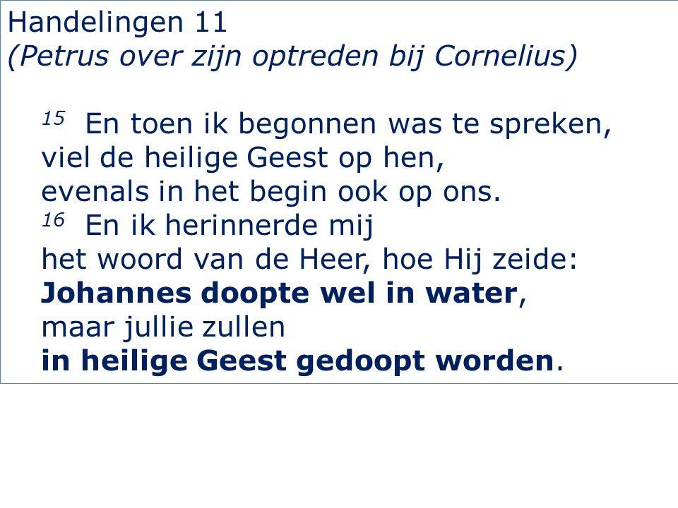Handelingen 11 (Petrus over zijn optreden bij Cornelius) 15 En toen ik begonnen was te spreken, viel de heilige Geest op hen, evenals in het begin ook op ons.
