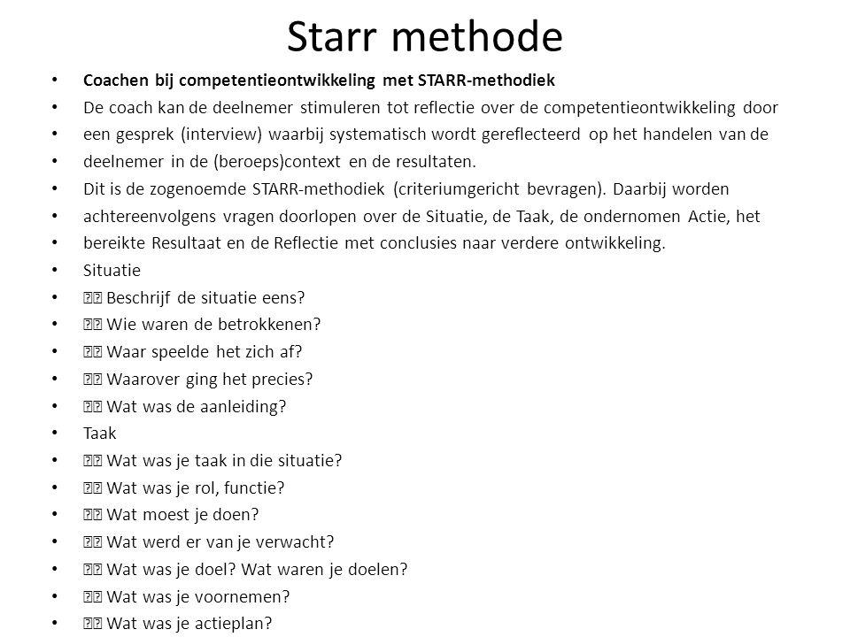 Starr methode Coachen bij competentieontwikkeling met STARR-methodiek De coach kan de deelnemer stimuleren tot reflectie over de competentieontwikkeling door een gesprek (interview) waarbij systematisch wordt gereflecteerd op het handelen van de deelnemer in de (beroeps)context en de resultaten.