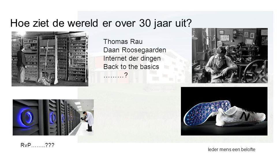 Hoe ziet de wereld er over 30 jaar uit? Thomas Rau Daan Roosegaarden Internet der dingen Back to the basics ………? Ieder mens een belofte RvP……..???