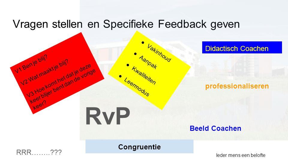 Vragen stellen en Specifieke Feedback geven Ieder mens een belofte RRR……..??? RvP Didactisch Coachen Beeld Coachen V1 Ben je blij? V2 Wat maakt je bli