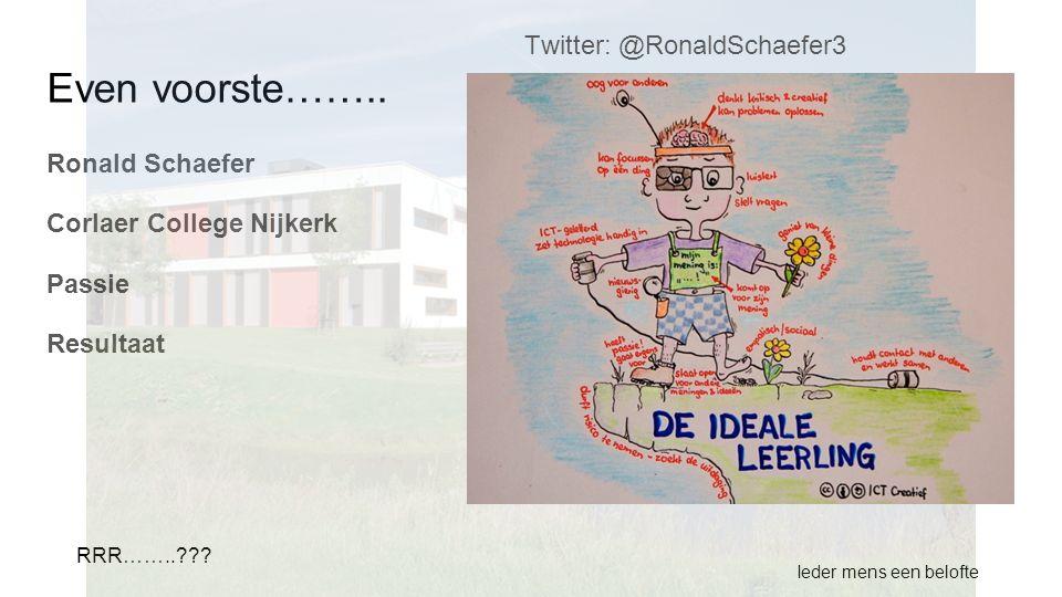 Even voorste…….. Ronald Schaefer Corlaer College Nijkerk Passie Resultaat Ieder mens een belofte RRR……..??? Twitter: @RonaldSchaefer3