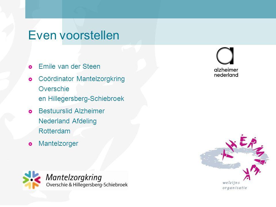 Even voorstellen  Emile van der Steen  Coördinator Mantelzorgkring Overschie en Hillegersberg-Schiebroek  Bestuurslid Alzheimer Nederland Afdeling Rotterdam  Mantelzorger