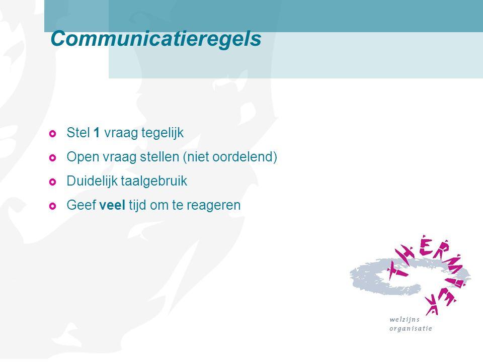  Stel 1 vraag tegelijk  Open vraag stellen (niet oordelend)  Duidelijk taalgebruik  Geef veel tijd om te reageren Communicatieregels