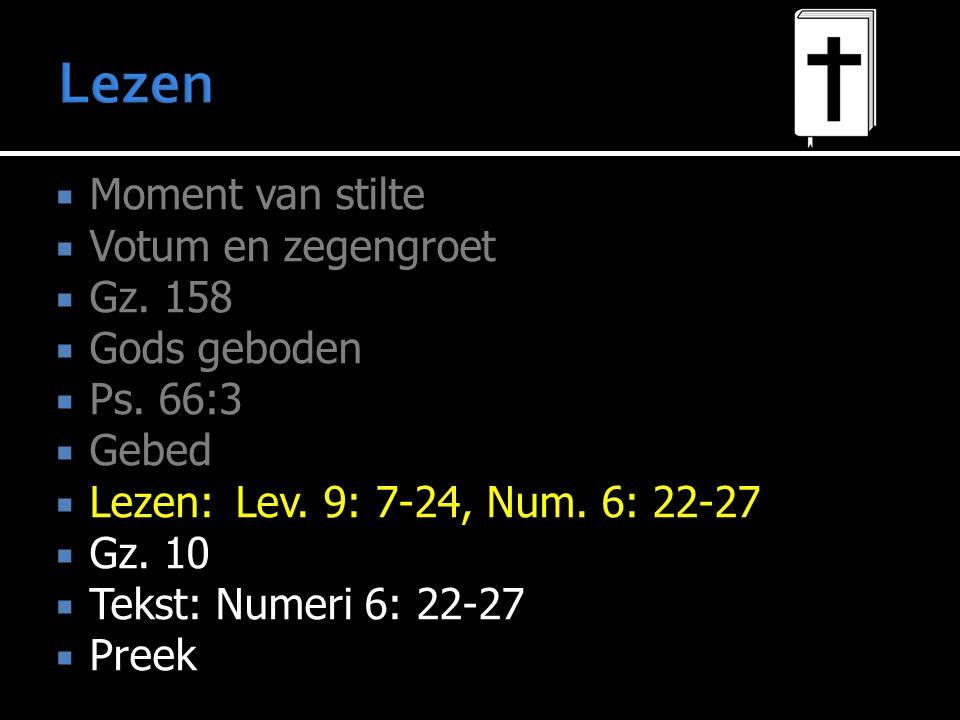 Moment van stilte  Votum en zegengroet  Gz. 158  Gods geboden  Ps. 66:3  Gebed  Lezen:Lev. 9: 7-24, Num. 6: 22-27  Gz. 10  Tekst: Numeri 6: