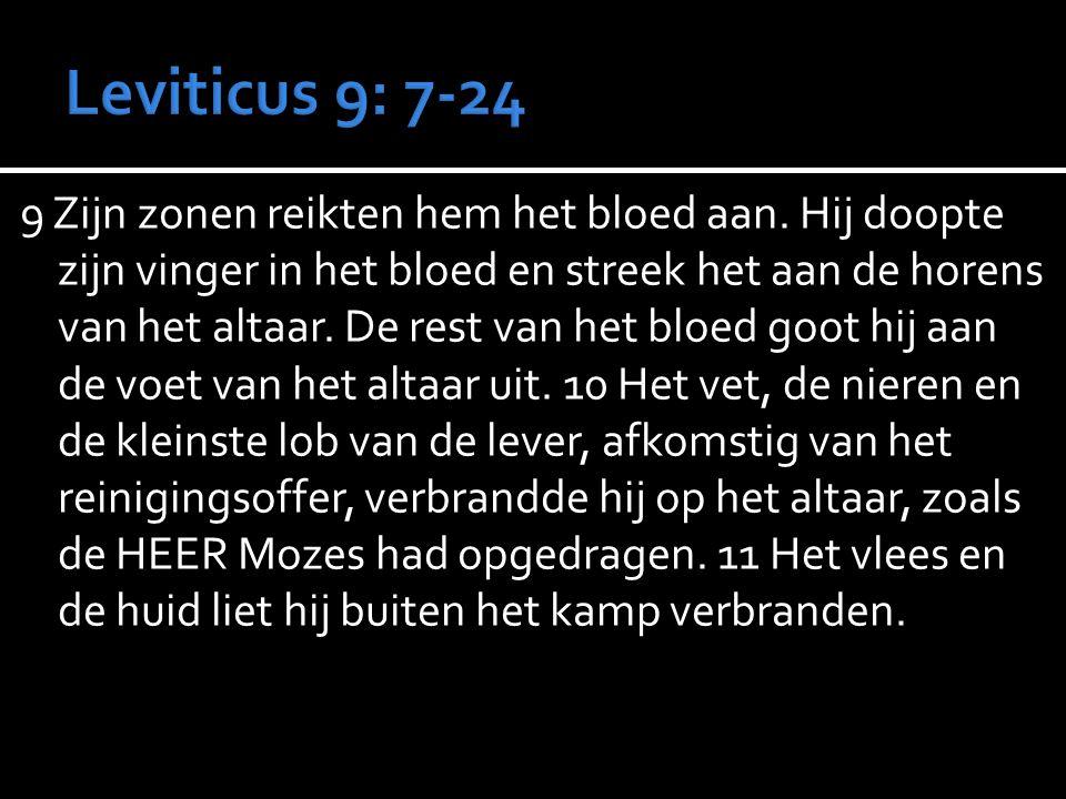 9 Zijn zonen reikten hem het bloed aan. Hij doopte zijn vinger in het bloed en streek het aan de horens van het altaar. De rest van het bloed goot hij