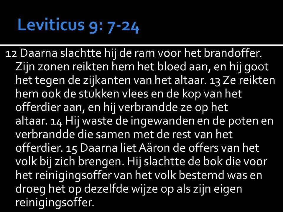 12 Daarna slachtte hij de ram voor het brandoffer. Zijn zonen reikten hem het bloed aan, en hij goot het tegen de zijkanten van het altaar. 13 Ze reik