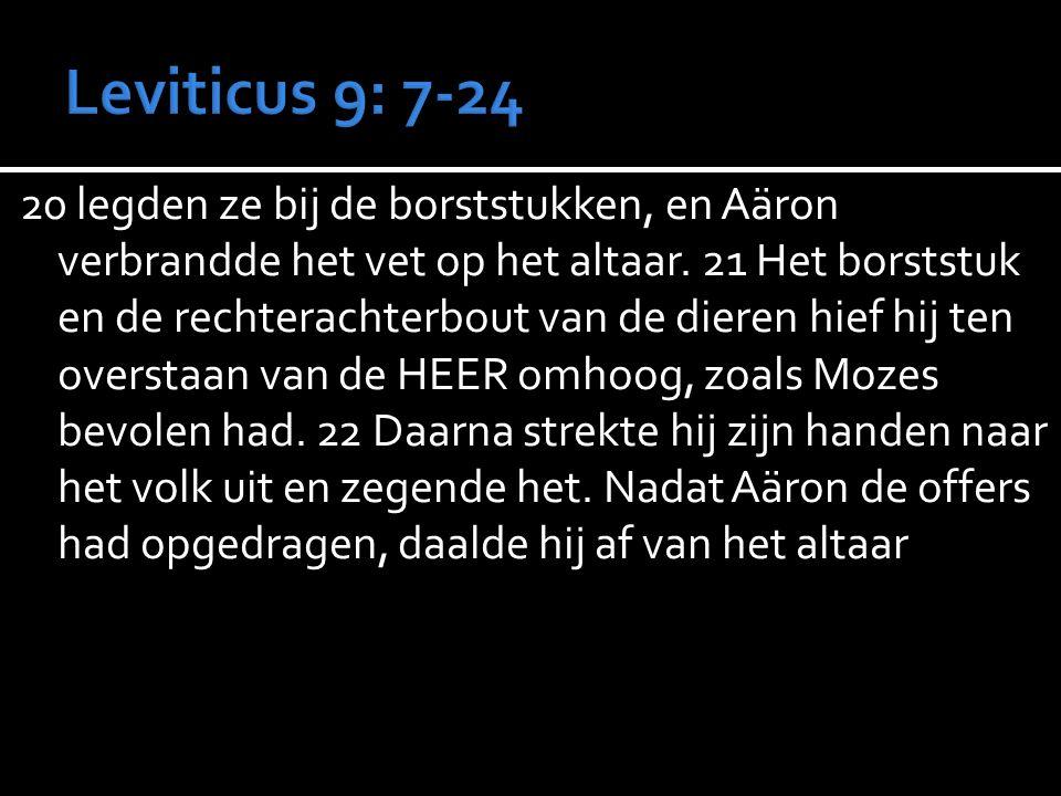 20 legden ze bij de borststukken, en Aäron verbrandde het vet op het altaar. 21 Het borststuk en de rechterachterbout van de dieren hief hij ten overs