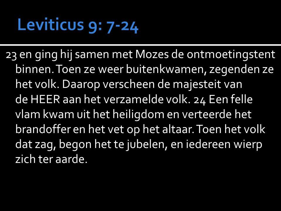 23 en ging hij samen met Mozes de ontmoetingstent binnen. Toen ze weer buitenkwamen, zegenden ze het volk. Daarop verscheen de majesteit van de HEER a