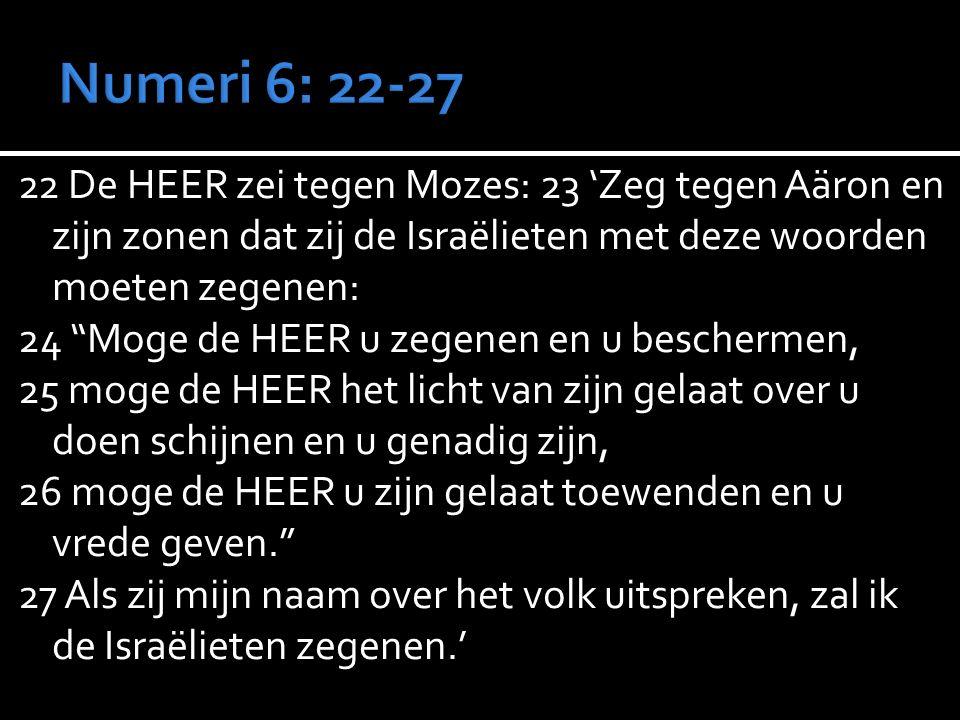 22 De HEER zei tegen Mozes: 23 'Zeg tegen Aäron en zijn zonen dat zij de Israëlieten met deze woorden moeten zegenen: 24 Moge de HEER u zegenen en u beschermen, 25 moge de HEER het licht van zijn gelaat over u doen schijnen en u genadig zijn, 26 moge de HEER u zijn gelaat toewenden en u vrede geven. 27 Als zij mijn naam over het volk uitspreken, zal ik de Israëlieten zegenen.'