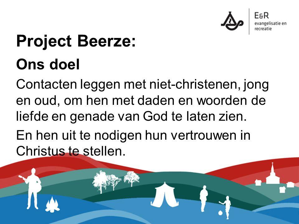 Project Beerze: Ons doel Contacten leggen met niet-christenen, jong en oud, om hen met daden en woorden de liefde en genade van God te laten zien. En