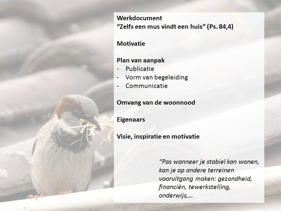 """Werkdocument """"Zelfs een mus vindt een huis"""" (Ps. 84,4) Motivatie Plan van aanpak -Publicatie -Vorm van begeleiding -Communicatie Omvang van de woonnoo"""