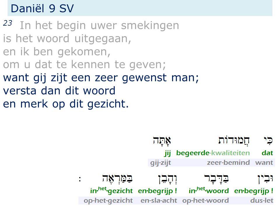 Daniël 9 SV 23 In het begin uwer smekingen is het woord uitgegaan, en ik ben gekomen, om u dat te kennen te geven; want gij zijt een zeer gewenst man; versta dan dit woord en merk op dit gezicht.