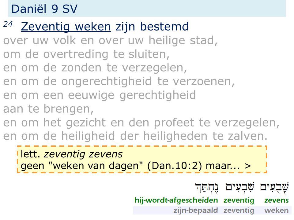 Daniël 9 SV 24 Zeventig weken zijn bestemd over uw volk en over uw heilige stad, om de overtreding te sluiten, en om de zonden te verzegelen, en om de