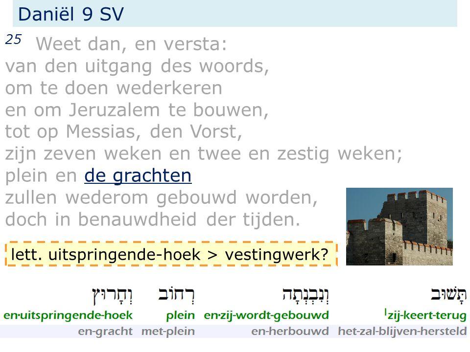25 Weet dan, en versta: van den uitgang des woords, om te doen wederkeren en om Jeruzalem te bouwen, tot op Messias, den Vorst, zijn zeven weken en tw