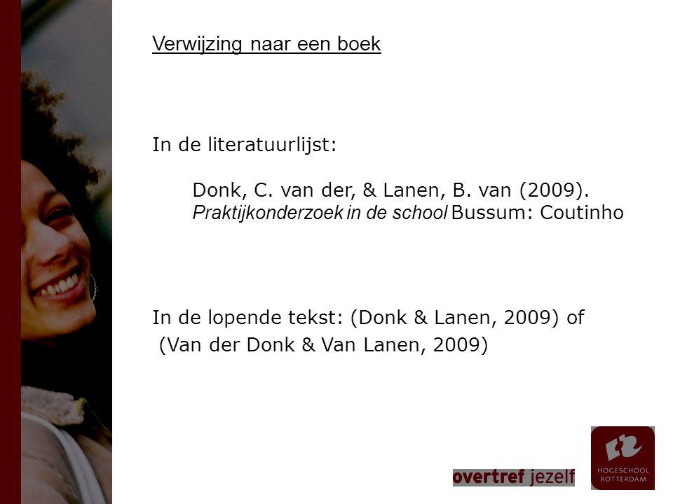 Verwijzing naar een boek In de literatuurlijst: Donk, C. van der, & Lanen, B. van (2009). Praktijkonderzoek in de school. Bussum: Coutinho In de lopen