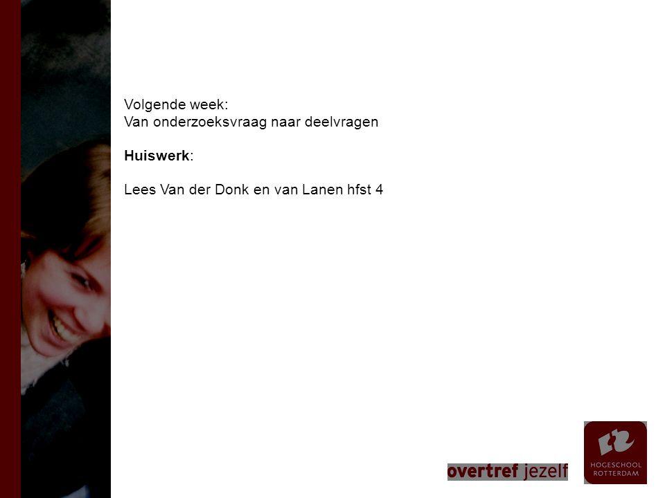 Volgende week: Van onderzoeksvraag naar deelvragen Huiswerk: Lees Van der Donk en van Lanen hfst 4
