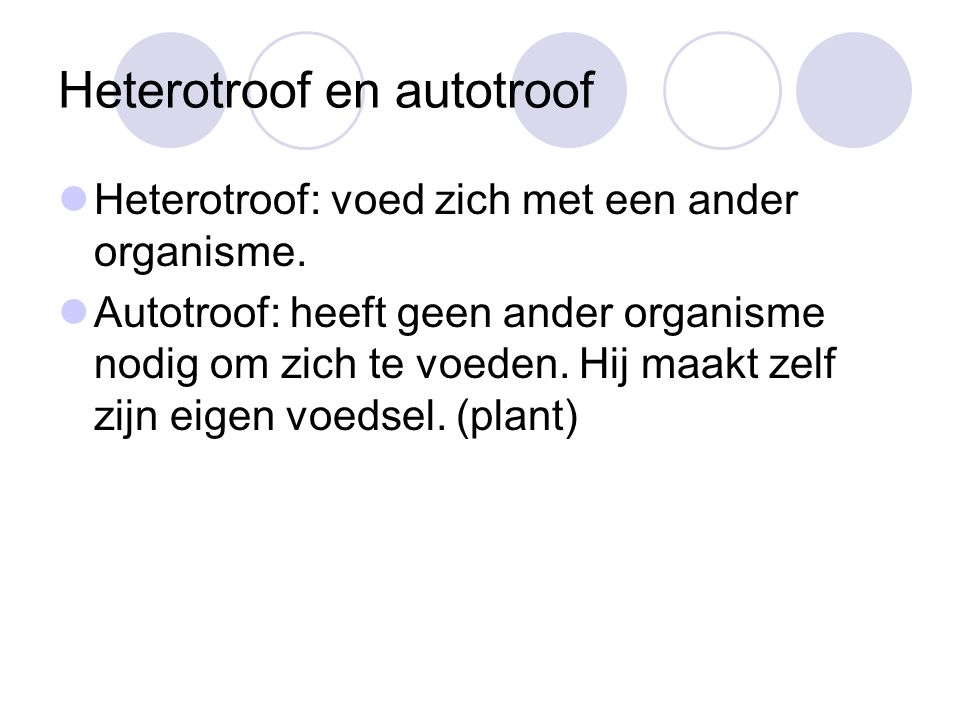 Heterotroof en autotroof Heterotroof: voed zich met een ander organisme. Autotroof: heeft geen ander organisme nodig om zich te voeden. Hij maakt zelf
