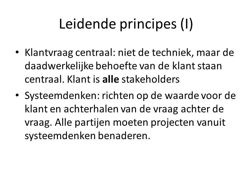 Leidende principes (I) Klantvraag centraal: niet de techniek, maar de daadwerkelijke behoefte van de klant staan centraal. Klant is alle stakeholders