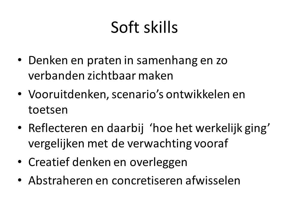 Soft skills Denken en praten in samenhang en zo verbanden zichtbaar maken Vooruitdenken, scenario's ontwikkelen en toetsen Reflecteren en daarbij 'hoe