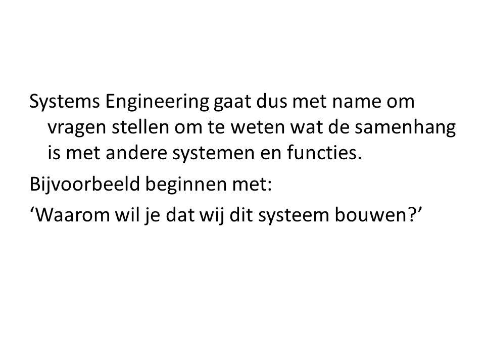 Systems Engineering gaat dus met name om vragen stellen om te weten wat de samenhang is met andere systemen en functies. Bijvoorbeeld beginnen met: 'W
