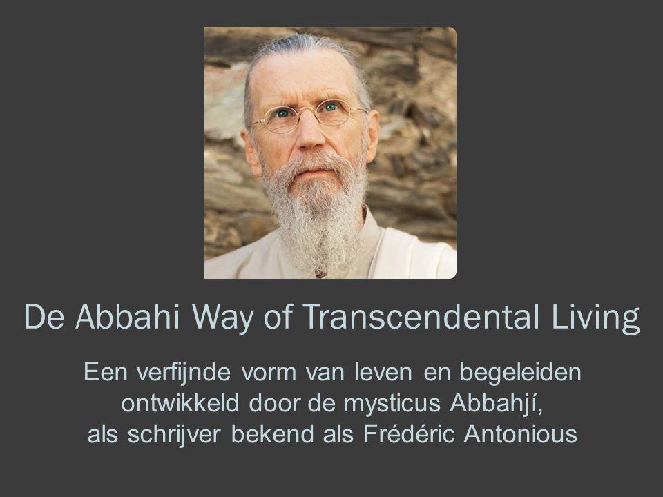 De Abbahi Way of Transcendental Living Een verfijnde vorm van leven en begeleiden ontwikkeld door de mysticus Abbahjí, als schrijver bekend als Frédéric Antonious