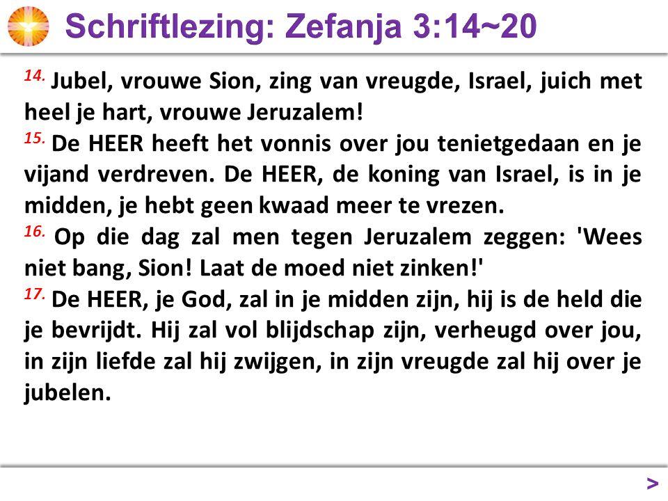 > 14.Jubel, vrouwe Sion, zing van vreugde, Israel, juich met heel je hart, vrouwe Jeruzalem.