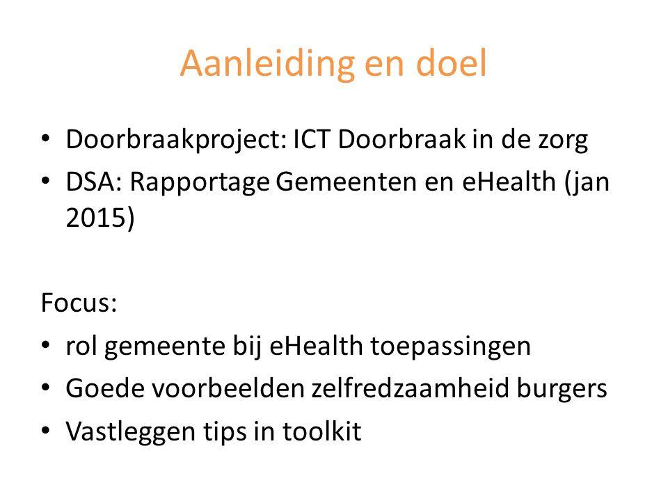 Aanleiding en doel Doorbraakproject: ICT Doorbraak in de zorg DSA: Rapportage Gemeenten en eHealth (jan 2015) Focus: rol gemeente bij eHealth toepassi