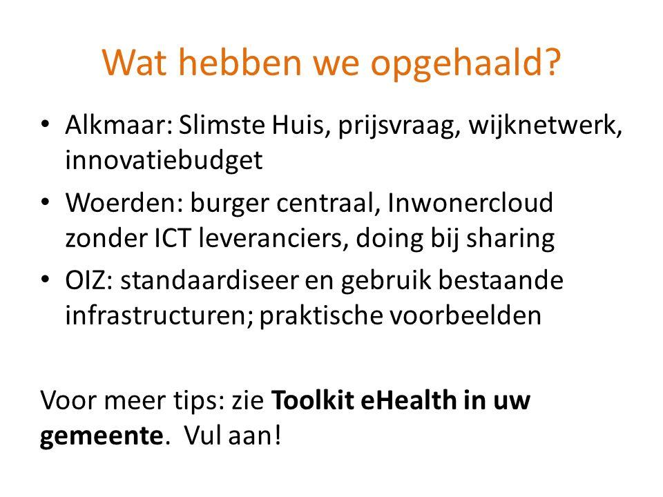 Wat hebben we opgehaald? Alkmaar: Slimste Huis, prijsvraag, wijknetwerk, innovatiebudget Woerden: burger centraal, Inwonercloud zonder ICT leverancier