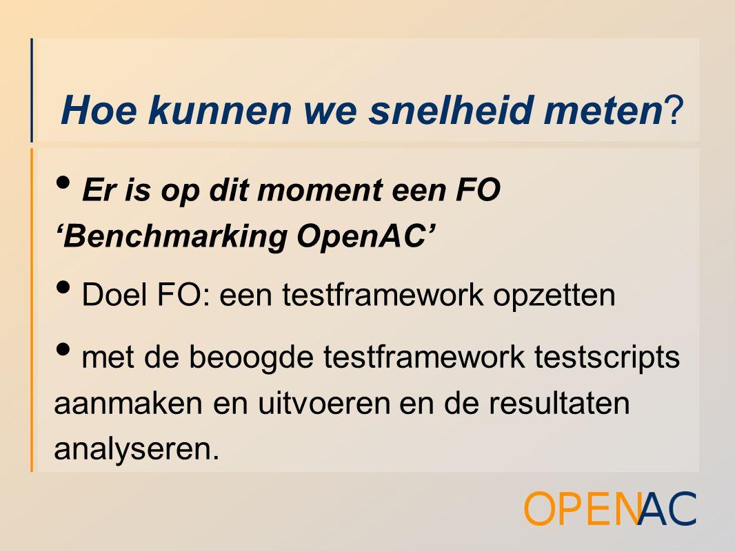 Hoe kunnen we snelheid meten? Er is op dit moment een FO 'Benchmarking OpenAC' Doel FO: een testframework opzetten met de beoogde testframework testsc