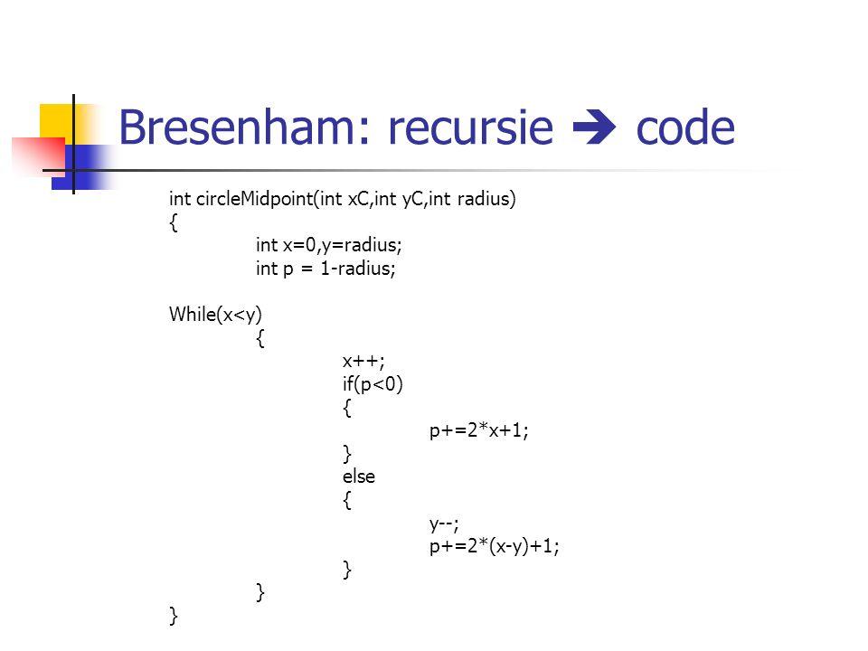 Bresenham: recursie  code int circleMidpoint(int xC,int yC,int radius) { int x=0,y=radius; int p = 1-radius; While(x<y) { x++; if(p<0) { p+=2*x+1; } else { y--; p+=2*(x-y)+1; }