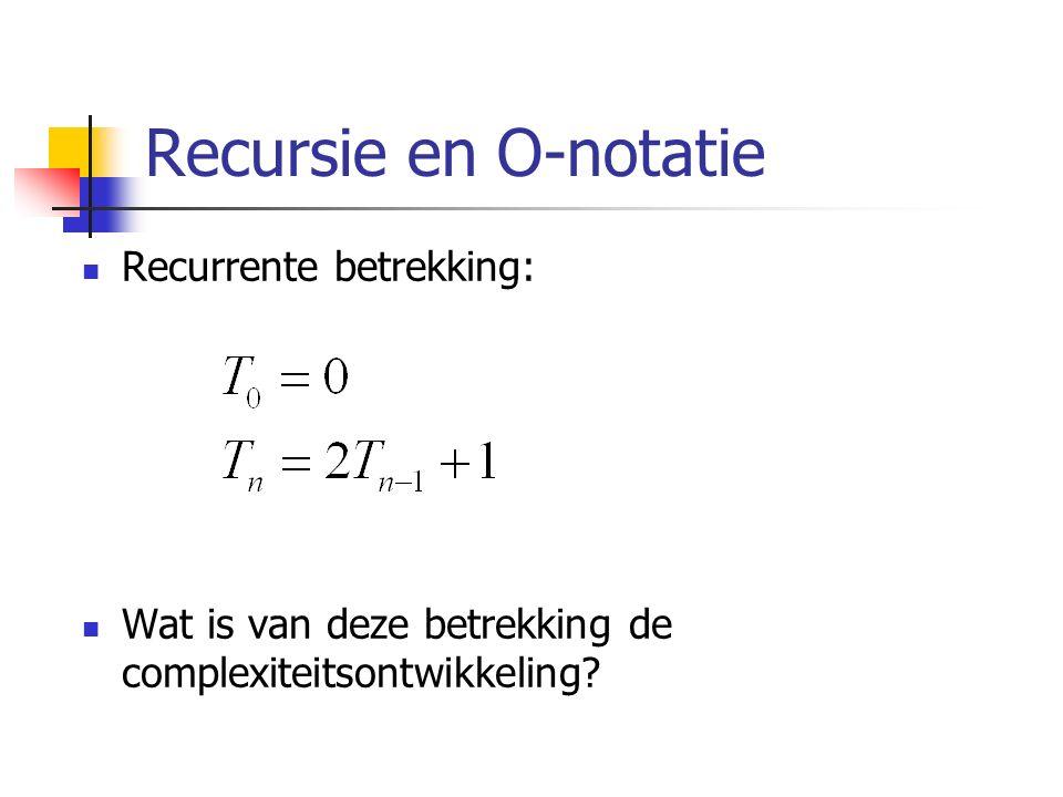 Recursie en O-notatie Recurrente betrekking: Wat is van deze betrekking de complexiteitsontwikkeling