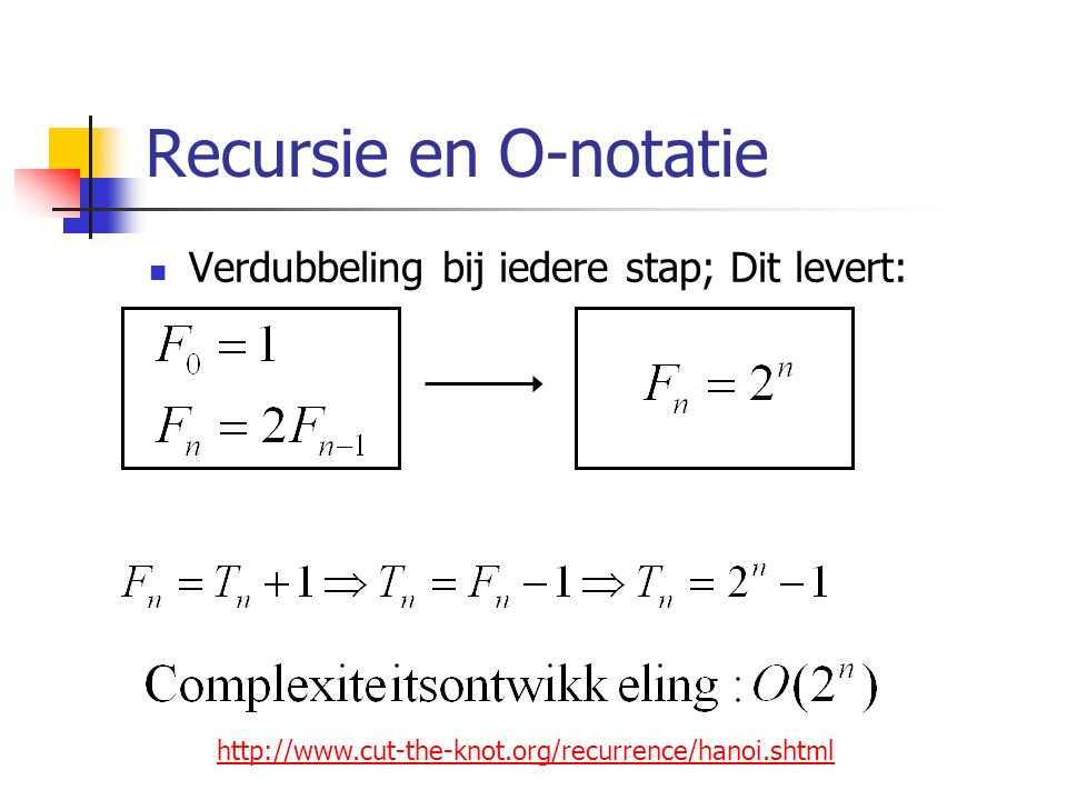 Recursie en O-notatie Verdubbeling bij iedere stap; Dit levert: http://www.cut-the-knot.org/recurrence/hanoi.shtml