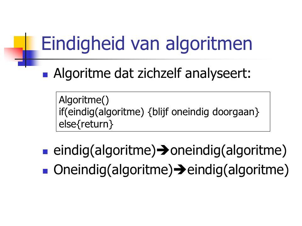 Eindigheid van algoritmen Algoritme dat zichzelf analyseert: eindig(algoritme)  oneindig(algoritme) Oneindig(algoritme)  eindig(algoritme) Algoritme() if(eindig(algoritme) {blijf oneindig doorgaan} else{return}
