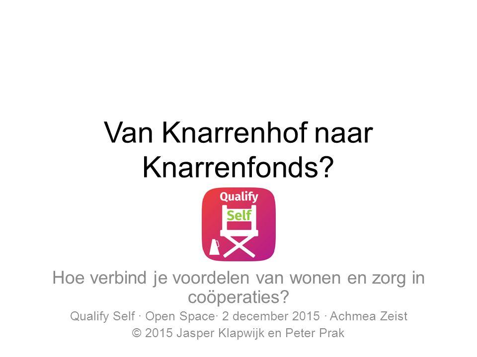 Van Knarrenhof naar Knarrenfonds? Hoe verbind je voordelen van wonen en zorg in coöperaties? Qualify Self · Open Space· 2 december 2015 · Achmea Zeist