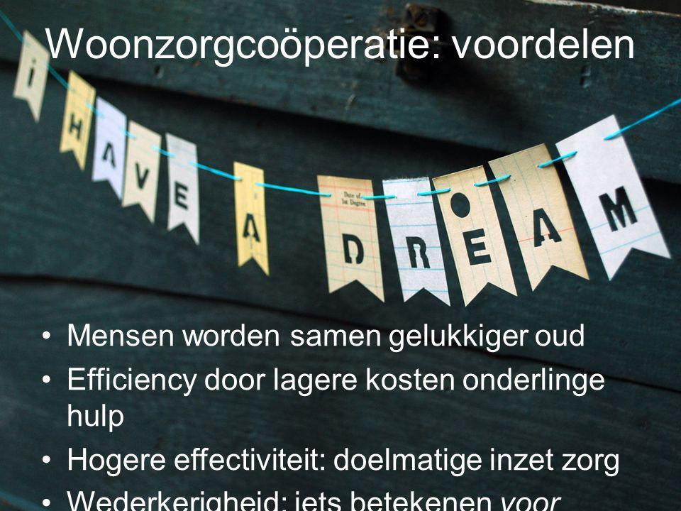 Woonzorgcoöperatie: voordelen Mensen worden samen gelukkiger oud Efficiency door lagere kosten onderlinge hulp Hogere effectiviteit: doelmatige inzet
